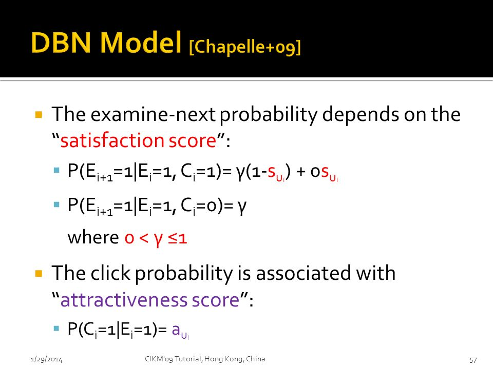 DBN Model [Chapelle+09] The examine-next probability depends on the satisfaction score : P(Ei+1=1|Ei=1, Ci=1)= γ(1-sui) + 0sui.